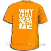 Футболки с прикольными надписями «Why dont you dance with me» фото