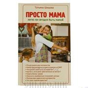 Книга Просто мама.Легко ли сегодня быть мамой Татьяна Шишова фото
