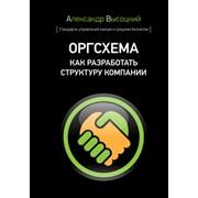 Книга Оргсхема. Как разработать структуру компании Автор Александр Высоцкий. фото