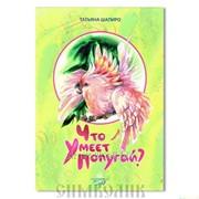 Книга Что умеет попугай? Татьяна Шапиро фото