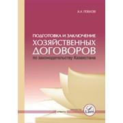 Подготовка и заключение хозяйственных договоров по законодательству казахстана 2010 г. фото