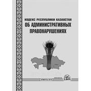 Кодекс Республики Казахстан об административных правонарушениях фото