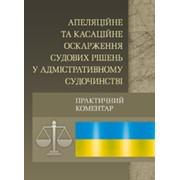 Апеляційне та касаційне оскарження судових рішень у адміністративному судочинстві. Практичний посібник фото