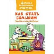 Книга. Детская библиотека Росмэн. Как стать большим. Сказки-мультфильмы фото
